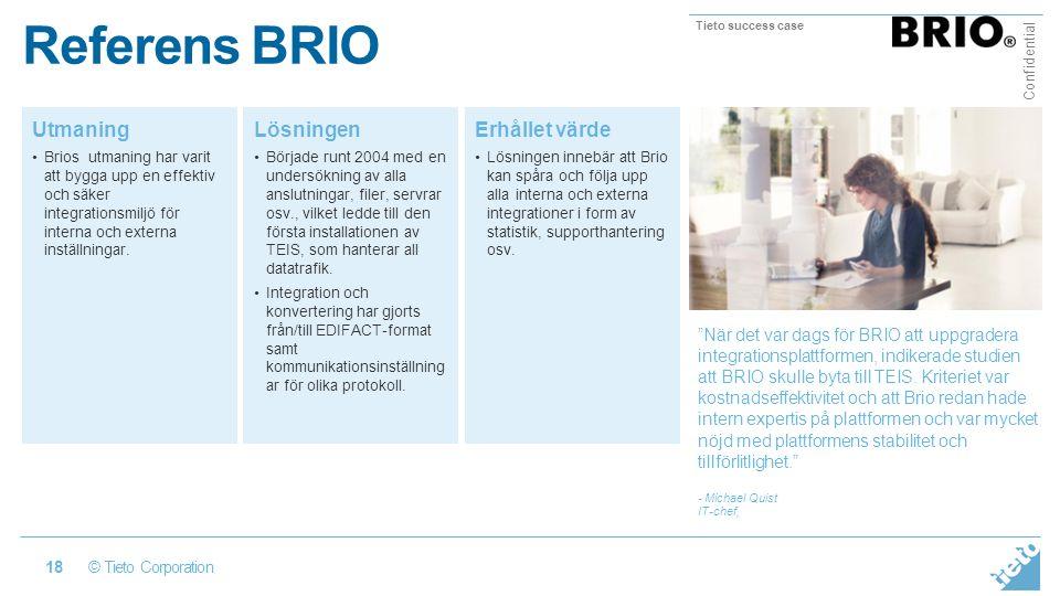 © Tieto Corporation Confidential 18 Referens BRIO Utmaning Brios utmaning har varit att bygga upp en effektiv och säker integrationsmiljö för interna och externa inställningar.