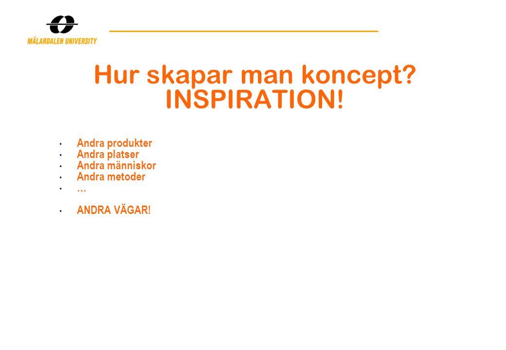 Hur skapar man koncept? INSPIRATION! Andra produkter Andra platser Andra människor Andra metoder … ANDRA VÄGAR!