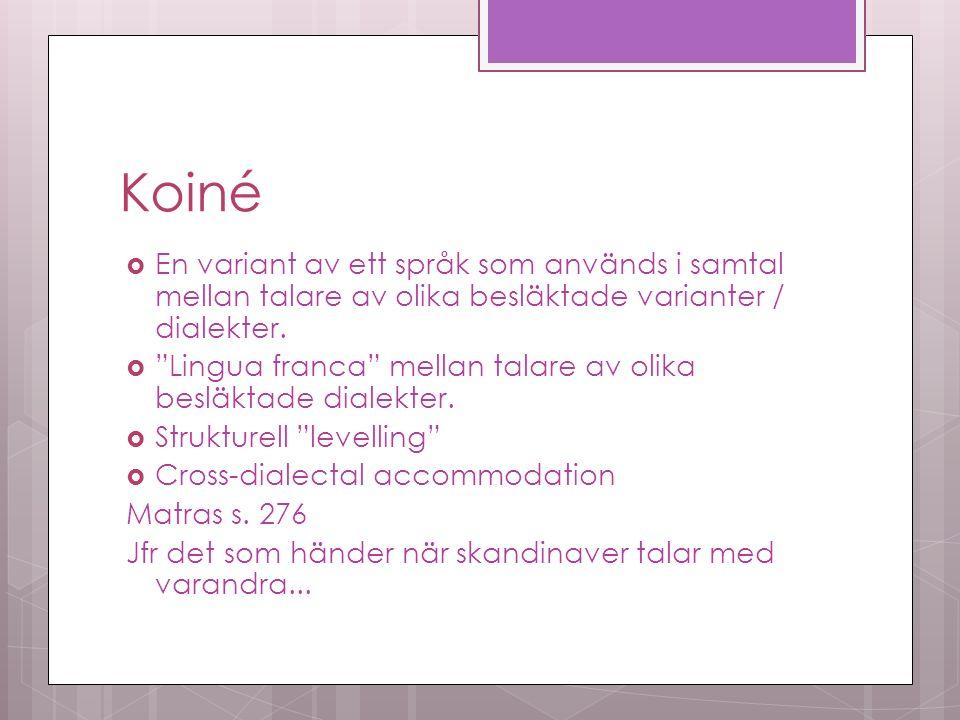 Koiné  En variant av ett språk som används i samtal mellan talare av olika besläktade varianter / dialekter.