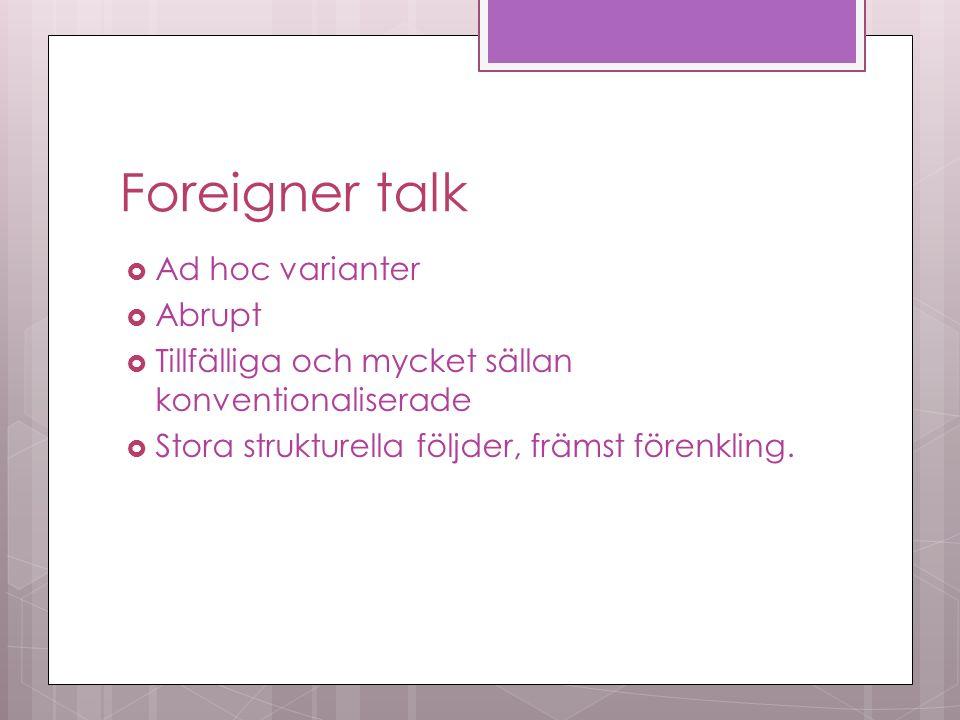 Foreigner talk  Ad hoc varianter  Abrupt  Tillfälliga och mycket sällan konventionaliserade  Stora strukturella följder, främst förenkling.