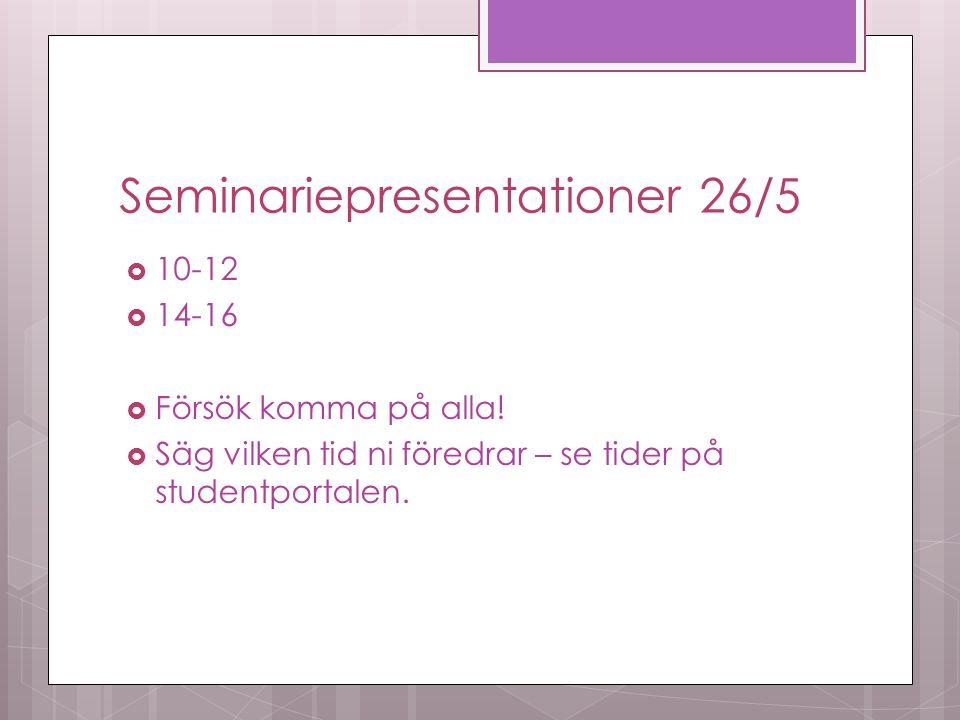 Seminariepresentationer 26/5  10-12  14-16  Försök komma på alla.