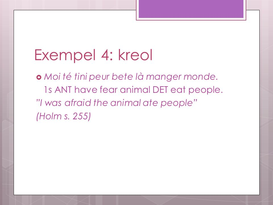 "Exempel 4: kreol  Moi té tini peur bete là manger monde. 1s ANT have fear animal DET eat people. ""I was afraid the animal ate people"" (Holm s. 255)"