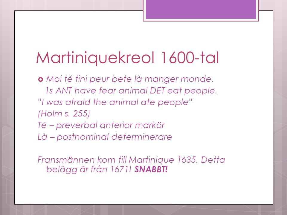 "Martiniquekreol 1600-tal  Moi té tini peur bete là manger monde. 1s ANT have fear animal DET eat people. ""I was afraid the animal ate people"" (Holm s"