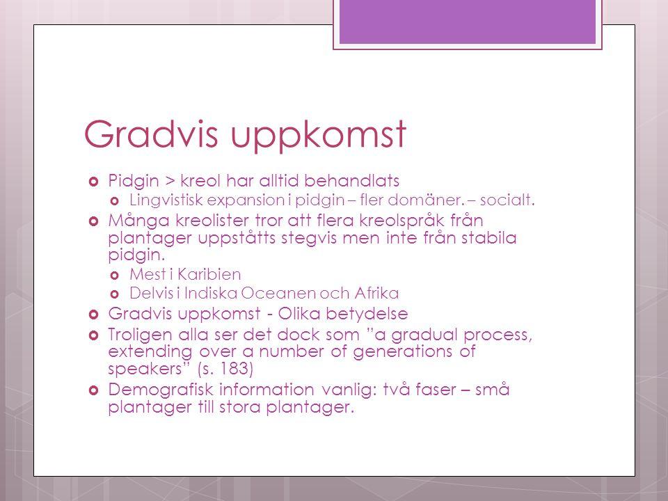 Gradvis uppkomst  Pidgin > kreol har alltid behandlats  Lingvistisk expansion i pidgin – fler domäner.