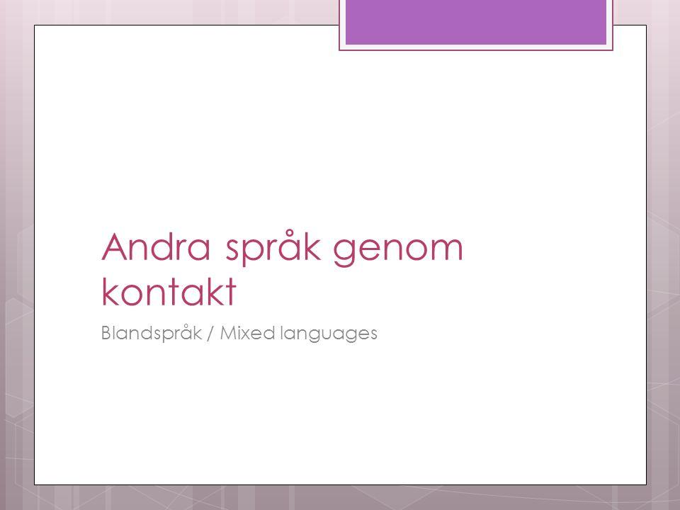 Andra språk genom kontakt Blandspråk / Mixed languages