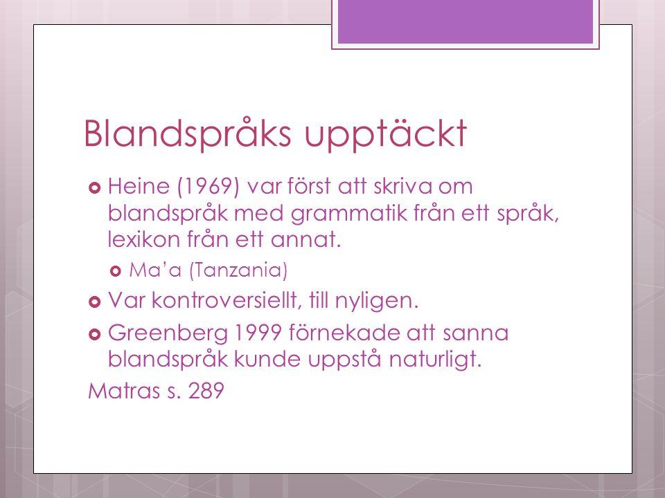 Blandspråks upptäckt  Heine (1969) var först att skriva om blandspråk med grammatik från ett språk, lexikon från ett annat.
