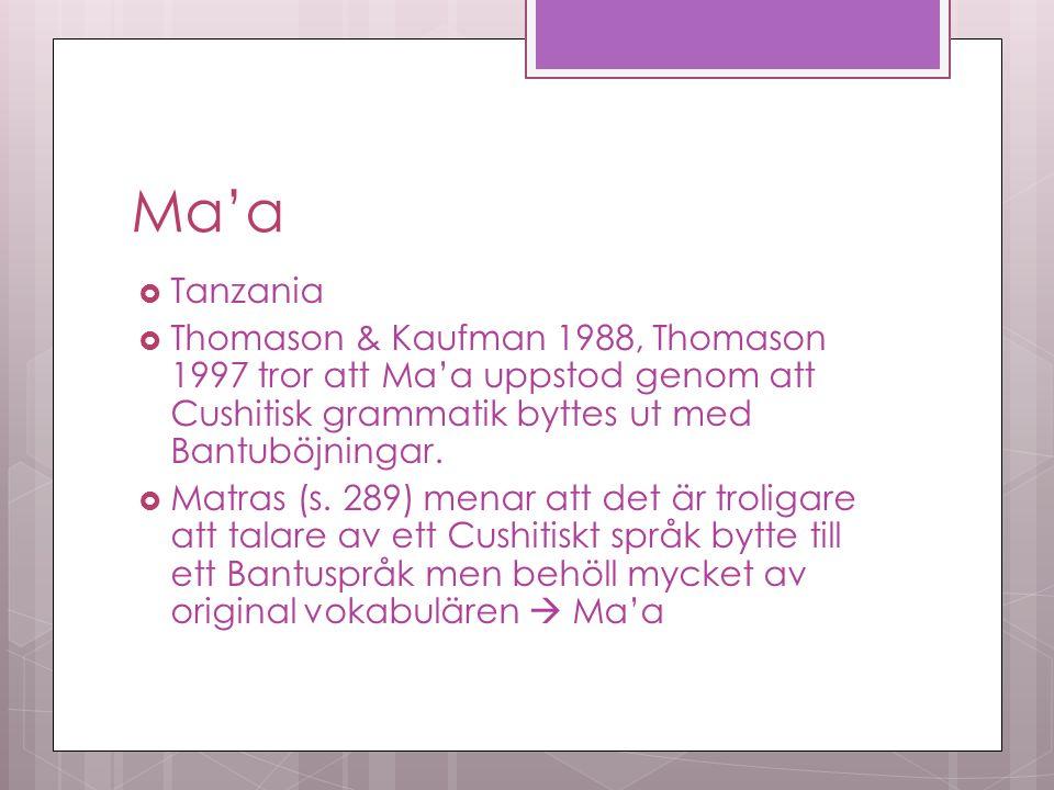 Ma'a  Tanzania  Thomason & Kaufman 1988, Thomason 1997 tror att Ma'a uppstod genom att Cushitisk grammatik byttes ut med Bantuböjningar.