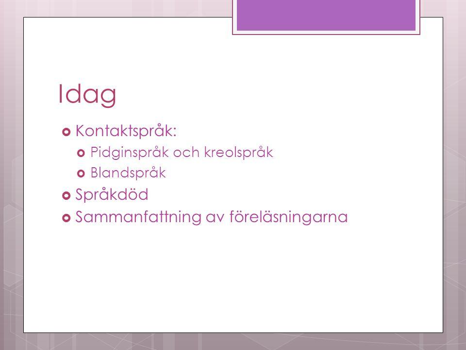 Idag  Kontaktspråk:  Pidginspråk och kreolspråk  Blandspråk  Språkdöd  Sammanfattning av föreläsningarna