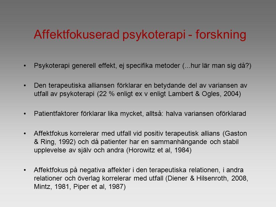 Affektfokuserad psykoterapi - forskning Psykoterapi generell effekt, ej specifika metoder (...hur lär man sig då ) Den terapeutiska alliansen förklarar en betydande del av variansen av utfall av psykoterapi (22 % enligt ex v enligt Lambert & Ogles, 2004) Patientfaktorer förklarar lika mycket, alltså: halva variansen oförklarad Affektfokus korrelerar med utfall vid positiv terapeutisk allians (Gaston & Ring, 1992) och då patienter har en sammanhängande och stabil upplevelse av själv och andra (Horowitz et al, 1984) Affektfokus på negativa affekter i den terapeutiska relationen, i andra relationer och överlag korrelerar med utfall (Diener & Hilsenroth, 2008, Mintz, 1981, Piper et al, 1987)