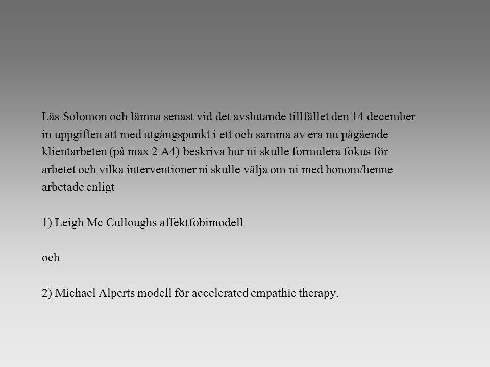 Läs Solomon och lämna senast vid det avslutande tillfället den 14 december in uppgiften att med utgångspunkt i ett och samma av era nu pågående klientarbeten (på max 2 A4) beskriva hur ni skulle formulera fokus för arbetet och vilka interventioner ni skulle välja om ni med honom/henne arbetade enligt 1) Leigh Mc Culloughs affektfobimodell och 2) Michael Alperts modell för accelerated empathic therapy.