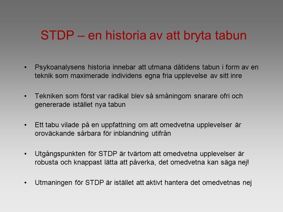 STDP – en historia av att bryta tabun Psykoanalysens historia innebar att utmana dåtidens tabun i form av en teknik som maximerade individens egna fria upplevelse av sitt inre Tekniken som först var radikal blev så småningom snarare ofri och genererade istället nya tabun Ett tabu vilade på en uppfattning om att omedvetna upplevelser är oroväckande sårbara för inblandning utifrån Utgångspunkten för STDP är tvärtom att omedvetna upplevelser är robusta och knappast lätta att påverka, det omedvetna kan säga nej.