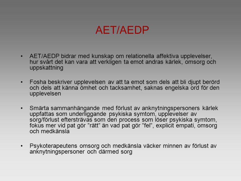 AET/AEDP AET/AEDP bidrar med kunskap om relationella affektiva upplevelser, hur svårt det kan vara att verkligen ta emot andras kärlek, omsorg och uppskattning Fosha beskriver upplevelsen av att ta emot som dels att bli djupt berörd och dels att känna ömhet och tacksamhet, saknas engelska ord för den upplevelsen Smärta sammanhängande med förlust av anknytningspersoners kärlek uppfattas som underliggande psykiska symtom, upplevelser av sorg/förlust eftersträvas som den process som löser psykiska symtom, fokus mer vid pat gör rätt än vad pat gör fel , explicit empati, omsorg och medkänsla Psykoterapeutens omsorg och medkänsla väcker minnen av förlust av anknytningspersoner och därmed sorg