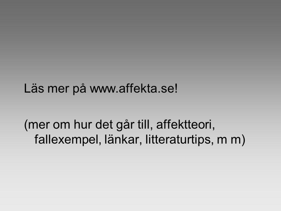 Läs mer på www.affekta.se! (mer om hur det går till, affektteori, fallexempel, länkar, litteraturtips, m m)