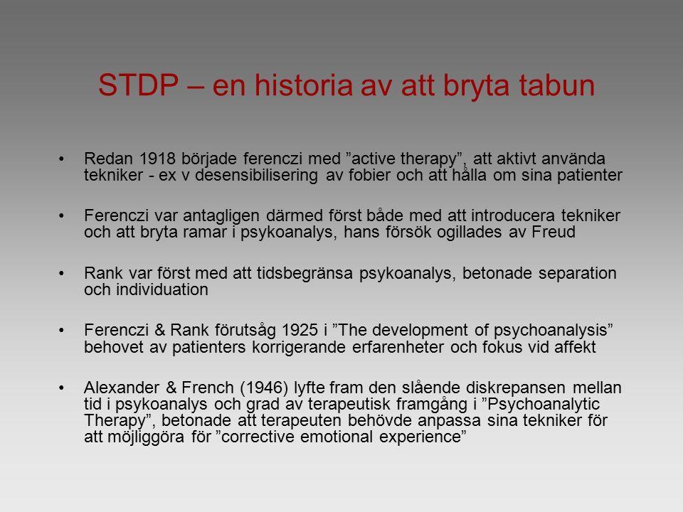 STDP – en historia av att bryta tabun Redan 1918 började ferenczi med active therapy , att aktivt använda tekniker - ex v desensibilisering av fobier och att hålla om sina patienter Ferenczi var antagligen därmed först både med att introducera tekniker och att bryta ramar i psykoanalys, hans försök ogillades av Freud Rank var först med att tidsbegränsa psykoanalys, betonade separation och individuation Ferenczi & Rank förutsåg 1925 i The development of psychoanalysis behovet av patienters korrigerande erfarenheter och fokus vid affekt Alexander & French (1946) lyfte fram den slående diskrepansen mellan tid i psykoanalys och grad av terapeutisk framgång i Psychoanalytic Therapy , betonade att terapeuten behövde anpassa sina tekniker för att möjliggöra för corrective emotional experience