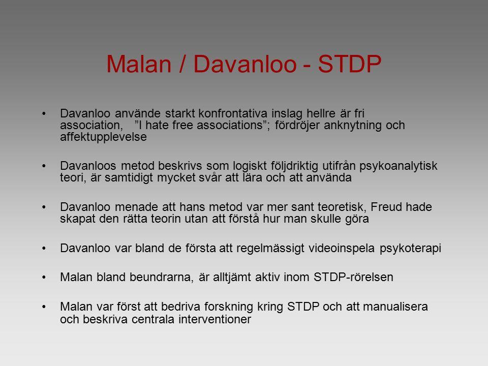 Malan / Davanloo - STDP Davanloo använde starkt konfrontativa inslag hellre är fri association, I hate free associations ; fördröjer anknytning och affektupplevelse Davanloos metod beskrivs som logiskt följdriktig utifrån psykoanalytisk teori, är samtidigt mycket svår att lära och att använda Davanloo menade att hans metod var mer sant teoretisk, Freud hade skapat den rätta teorin utan att förstå hur man skulle göra Davanloo var bland de första att regelmässigt videoinspela psykoterapi Malan bland beundrarna, är alltjämt aktiv inom STDP-rörelsen Malan var först att bedriva forskning kring STDP och att manualisera och beskriva centrala interventioner