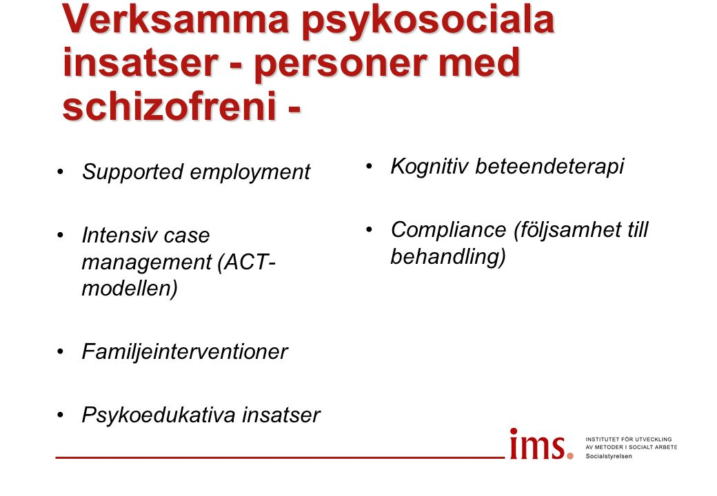 Verksamma psykosociala insatser - personer med schizofreni - Supported employment Intensiv case management (ACT- modellen) Familjeinterventioner Psykoedukativa insatser Kognitiv beteendeterapi Compliance (följsamhet till behandling)