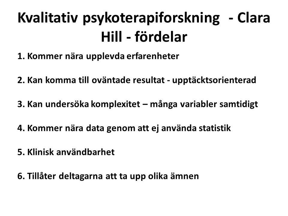 Kvalitativ psykoterapiforskning - Clara Hill - fördelar 1. Kommer nära upplevda erfarenheter 2. Kan komma till oväntade resultat - upptäcktsorienterad