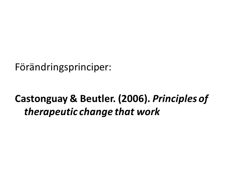 Förändringsprinciper: Castonguay & Beutler. (2006). Principles of therapeutic change that work