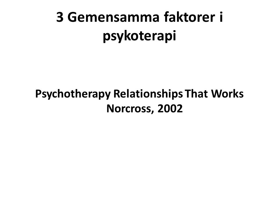3 Gemensamma faktorer i psykoterapi Psychotherapy Relationships That Works Norcross, 2002