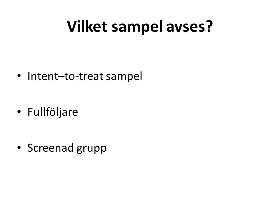 Vilket sampel avses? Intent–to-treat sampel Fullföljare Screenad grupp