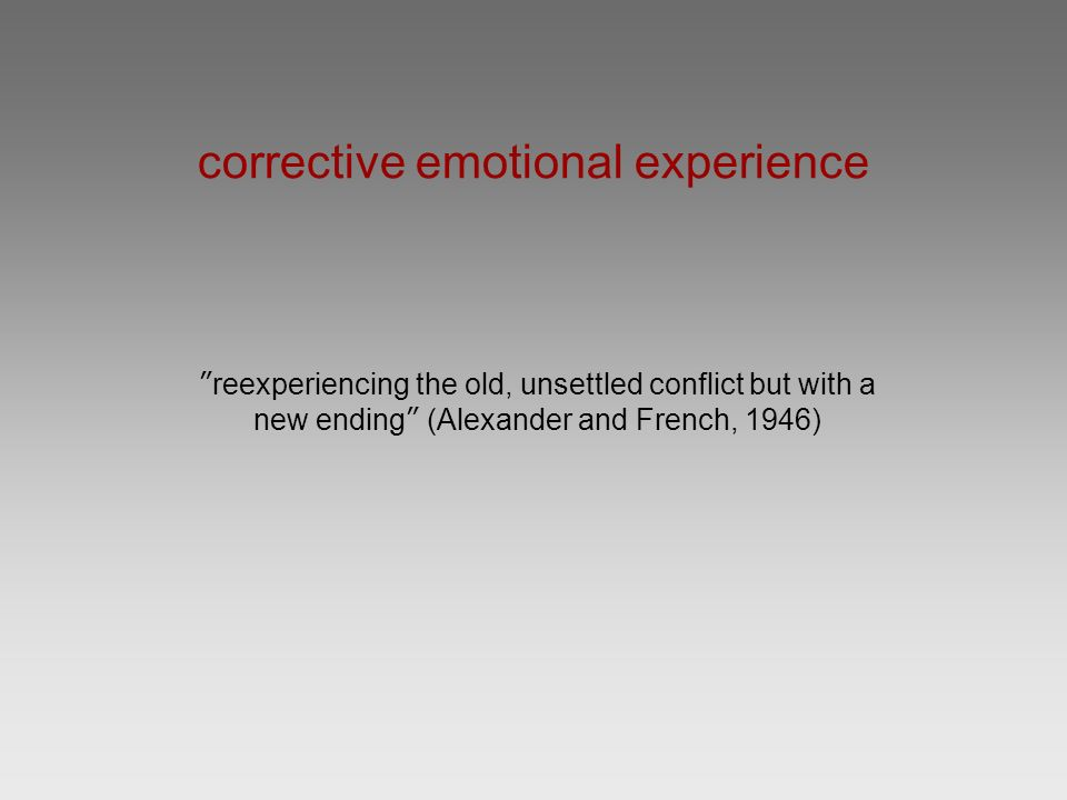 corrective emotional experience reexperiencing the old, unsettled conflict but with a new ending (Alexander and French, 1946)