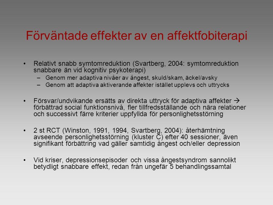 Förväntade effekter av en affektfobiterapi Relativt snabb symtomreduktion (Svartberg, 2004: symtomreduktion snabbare än vid kognitiv psykoterapi) –Genom mer adaptiva nivåer av ångest, skuld/skam, äckel/avsky –Genom att adaptiva aktiverande affekter istället upplevs och uttrycks Försvar/undvikande ersätts av direkta uttryck för adaptiva affekter  förbättrad social funktionsnivå, fler tillfredsställande och nära relationer och successivt färre kriterier uppfyllda för personlighetsstörning 2 st RCT (Winston, 1991, 1994, Svartberg, 2004): återhämtning avseende personlighetsstörning (kluster C) efter 40 sessioner, även signifikant förbättring vad gäller samtidig ångest och/eller depression Vid kriser, depressionsepisoder och vissa ångestsyndrom sannolikt betydligt snabbare effekt, redan från ungefär 5 behandlingssamtal