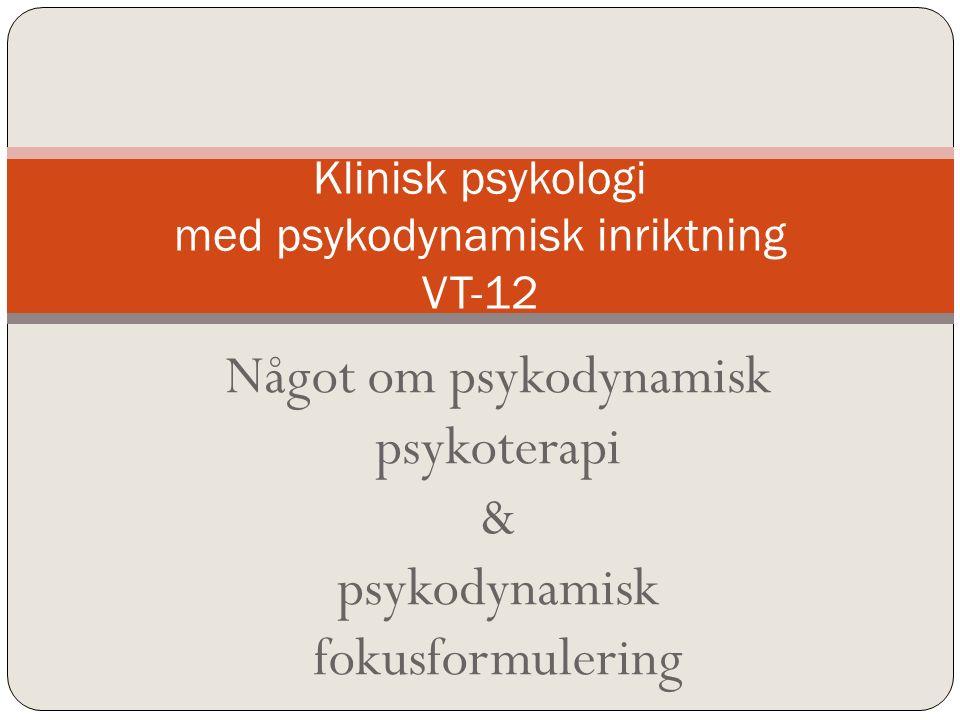 Något om psykodynamisk psykoterapi & psykodynamisk fokusformulering Klinisk psykologi med psykodynamisk inriktning VT-12