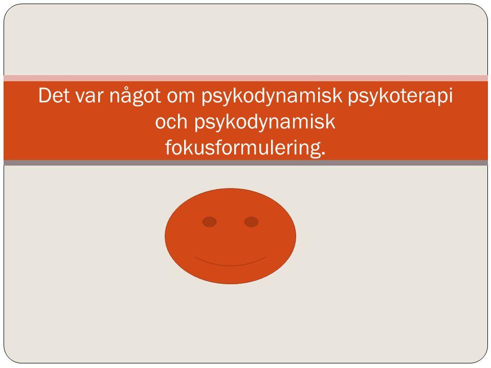 Det var något om psykodynamisk psykoterapi och psykodynamisk fokusformulering.