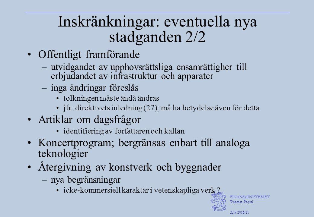 FINANSMINISTERIET Tuomas Pöysti 22.9.2016/11 Inskränkningar: eventuella nya stadganden 2/2 Offentligt framförande –utvidgandet av upphovsrättsliga ensamrättigher till erbjudandet av infrastruktur och apparater –inga ändringar föreslås tolkningen måste ändå ändras jfr: direktivets inledning (27); må ha betydelse även för detta Artiklar om dagsfrågor identifiering av författaren och källan Koncertprogram; bergränsas enbart till analoga teknologier Återgivning av konstverk och byggnader –nya begränsningar icke-kommersiell karaktär i vetenskapliga verk ?