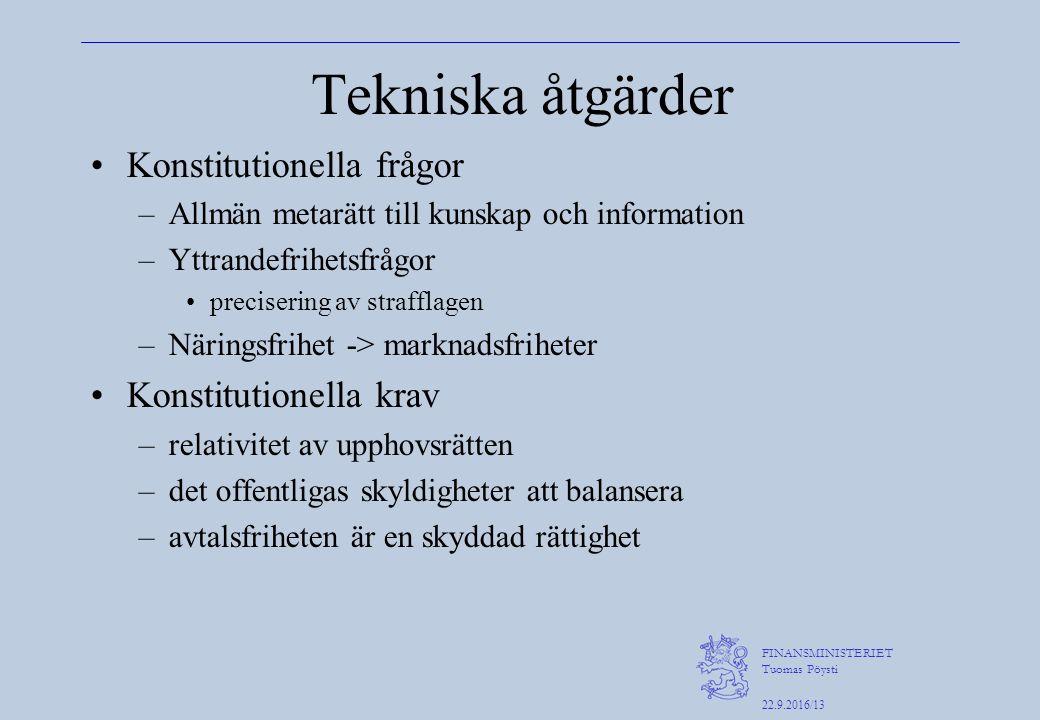 FINANSMINISTERIET Tuomas Pöysti 22.9.2016/13 Tekniska åtgärder Konstitutionella frågor –Allmän metarätt till kunskap och information –Yttrandefrihetsfrågor precisering av strafflagen –Näringsfrihet -> marknadsfriheter Konstitutionella krav –relativitet av upphovsrätten –det offentligas skyldigheter att balansera –avtalsfriheten är en skyddad rättighet