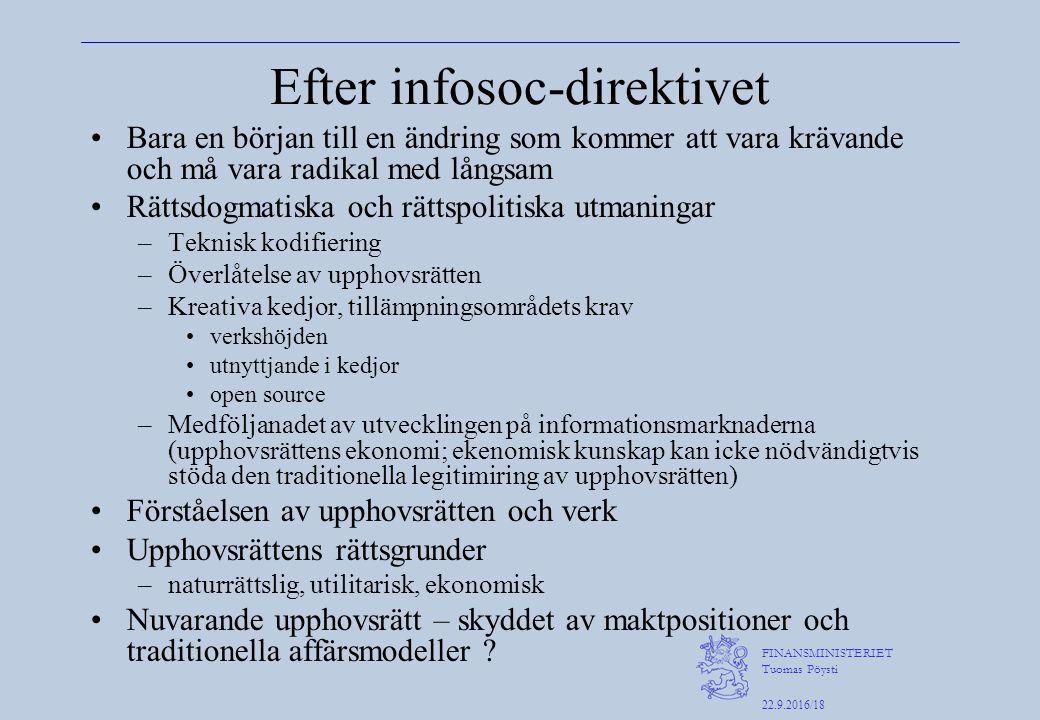 FINANSMINISTERIET Tuomas Pöysti 22.9.2016/18 Efter infosoc-direktivet Bara en början till en ändring som kommer att vara krävande och må vara radikal med långsam Rättsdogmatiska och rättspolitiska utmaningar –Teknisk kodifiering –Överlåtelse av upphovsrätten –Kreativa kedjor, tillämpningsområdets krav verkshöjden utnyttjande i kedjor open source –Medföljanadet av utvecklingen på informationsmarknaderna (upphovsrättens ekonomi; ekenomisk kunskap kan icke nödvändigtvis stöda den traditionella legitimiring av upphovsrätten) Förståelsen av upphovsrätten och verk Upphovsrättens rättsgrunder –naturrättslig, utilitarisk, ekonomisk Nuvarande upphovsrätt – skyddet av maktpositioner och traditionella affärsmodeller ?