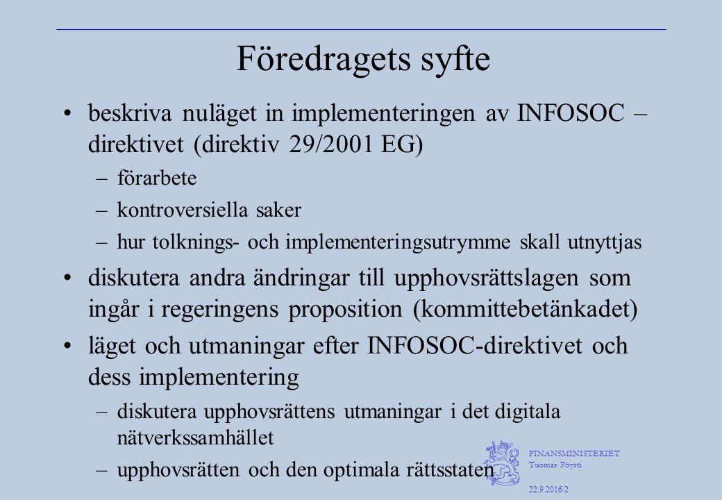 FINANSMINISTERIET Tuomas Pöysti 22.9.2016/2 Föredragets syfte beskriva nuläget in implementeringen av INFOSOC – direktivet (direktiv 29/2001 EG) –förarbete –kontroversiella saker –hur tolknings- och implementeringsutrymme skall utnyttjas diskutera andra ändringar till upphovsrättslagen som ingår i regeringens proposition (kommittebetänkadet) läget och utmaningar efter INFOSOC-direktivet och dess implementering –diskutera upphovsrättens utmaningar i det digitala nätverkssamhället –upphovsrätten och den optimala rättsstaten