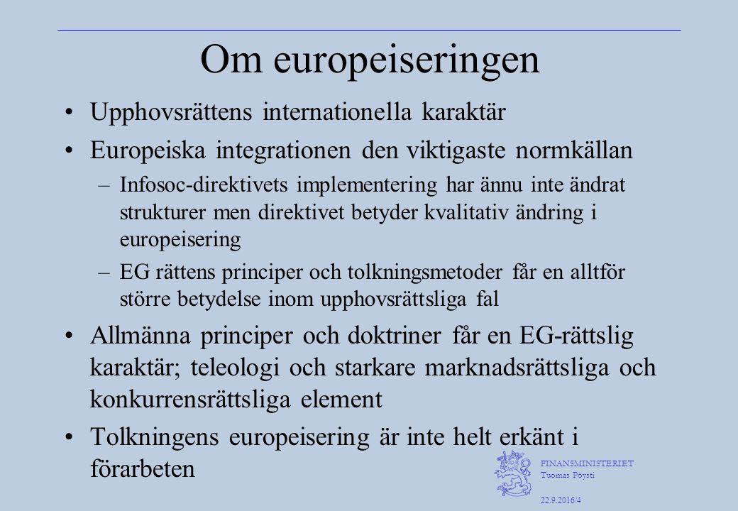 FINANSMINISTERIET Tuomas Pöysti 22.9.2016/4 Om europeiseringen Upphovsrättens internationella karaktär Europeiska integrationen den viktigaste normkällan –Infosoc-direktivets implementering har ännu inte ändrat strukturer men direktivet betyder kvalitativ ändring i europeisering –EG rättens principer och tolkningsmetoder får en alltför större betydelse inom upphovsrättsliga fal Allmänna principer och doktriner får en EG-rättslig karaktär; teleologi och starkare marknadsrättsliga och konkurrensrättsliga element Tolkningens europeisering är inte helt erkänt i förarbeten