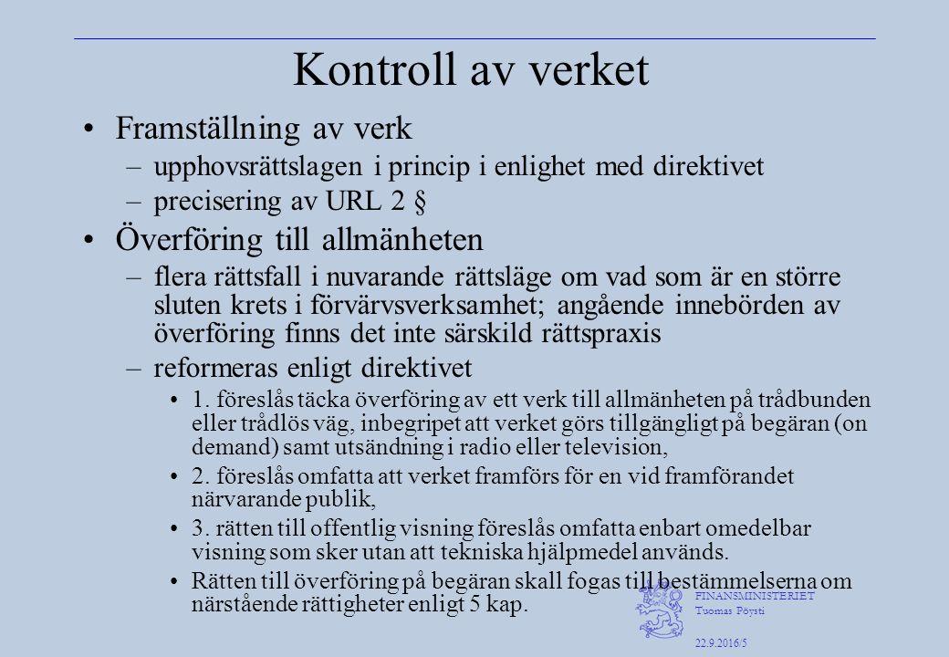 FINANSMINISTERIET Tuomas Pöysti 22.9.2016/5 Kontroll av verket Framställning av verk –upphovsrättslagen i princip i enlighet med direktivet –precisering av URL 2 § Överföring till allmänheten –flera rättsfall i nuvarande rättsläge om vad som är en större sluten krets i förvärvsverksamhet; angående innebörden av överföring finns det inte särskild rättspraxis –reformeras enligt direktivet 1.