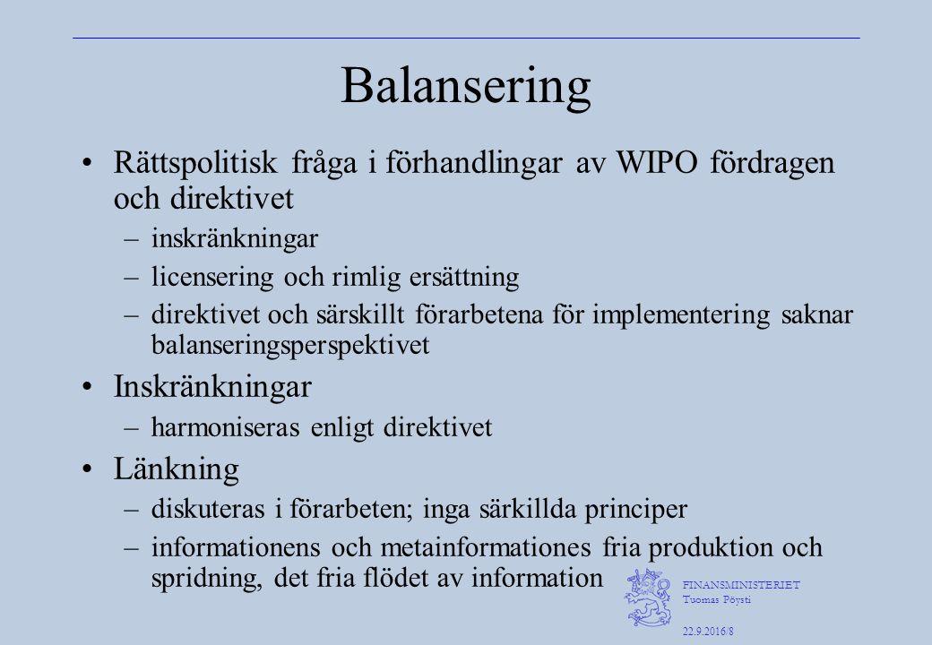 FINANSMINISTERIET Tuomas Pöysti 22.9.2016/8 Balansering Rättspolitisk fråga i förhandlingar av WIPO fördragen och direktivet –inskränkningar –licensering och rimlig ersättning –direktivet och särskillt förarbetena för implementering saknar balanseringsperspektivet Inskränkningar –harmoniseras enligt direktivet Länkning –diskuteras i förarbeten; inga särkillda principer –informationens och metainformationes fria produktion och spridning, det fria flödet av information
