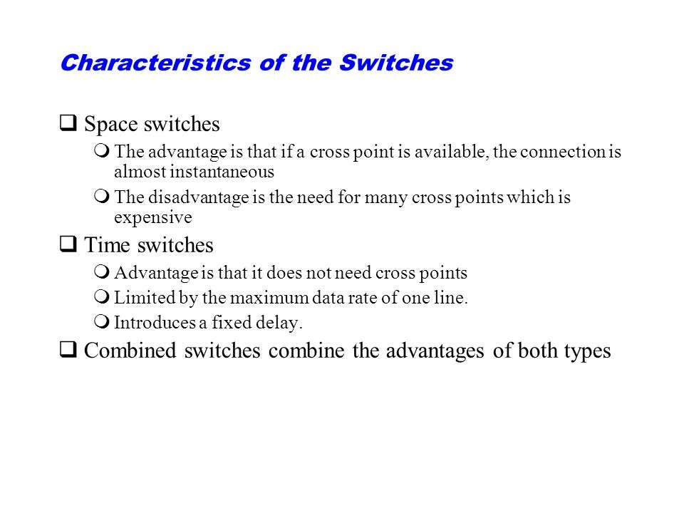 Characteristics of the Switches qSpace switches mThe advantage is that if a cross point is available, the connection is almost instantaneous mThe disadvantage is the need for many cross points which is expensive qTime switches mAdvantage is that it does not need cross points mLimited by the maximum data rate of one line.