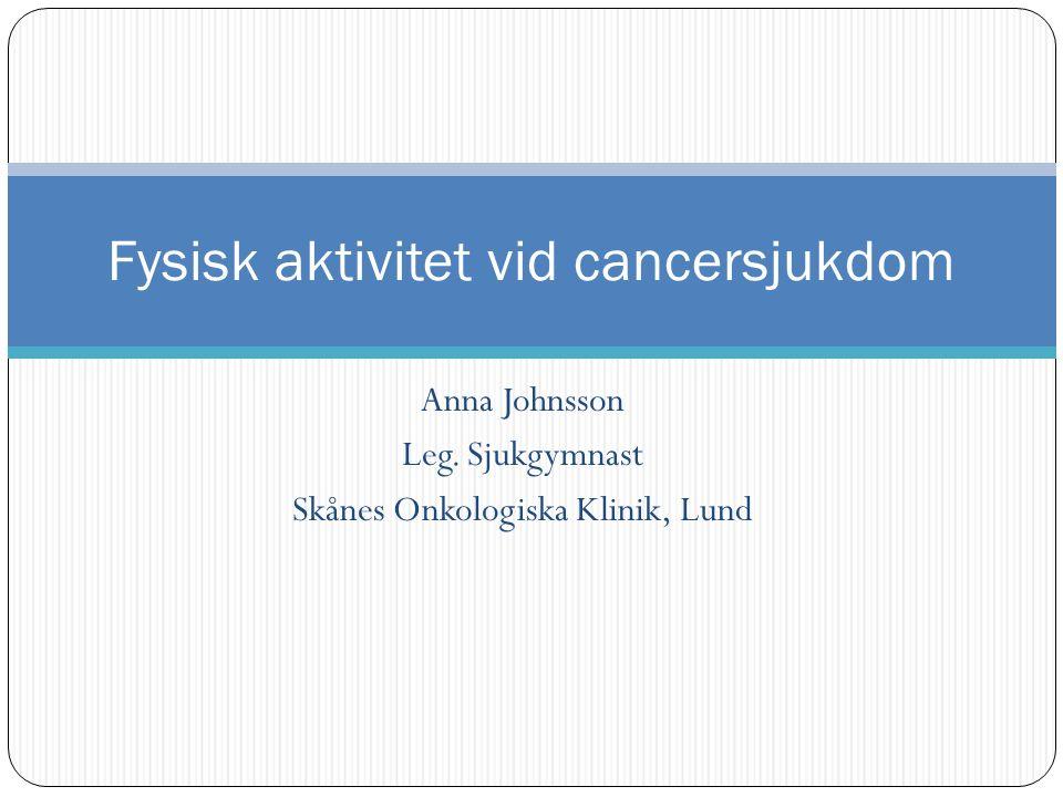 Anna Johnsson Leg. Sjukgymnast Skånes Onkologiska Klinik, Lund Fysisk aktivitet vid cancersjukdom