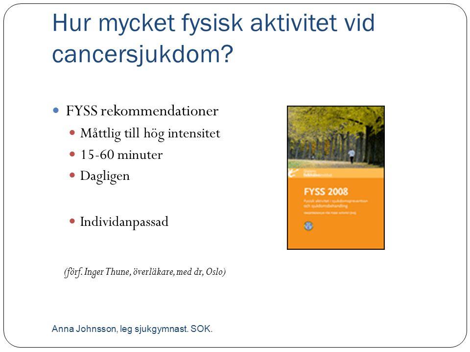 Hur mycket fysisk aktivitet vid cancersjukdom? FYSS rekommendationer Måttlig till hög intensitet 15-60 minuter Dagligen Individanpassad (förf. Inger T