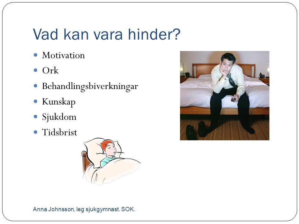 Vad kan vara hinder? Motivation Ork Behandlingsbiverkningar Kunskap Sjukdom Tidsbrist Anna Johnsson, leg sjukgymnast. SOK.
