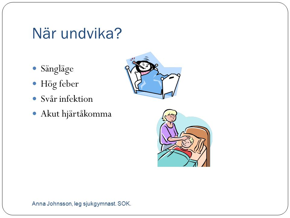 När undvika? Sängläge Hög feber Svår infektion Akut hjärtåkomma Anna Johnsson, leg sjukgymnast. SOK.