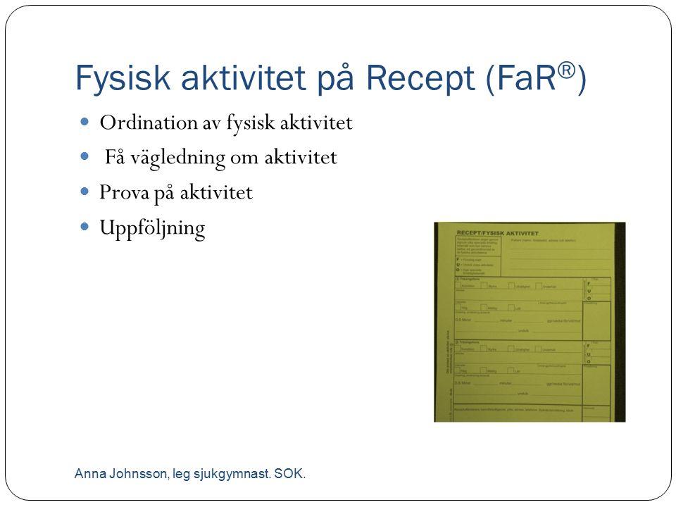 Fysisk aktivitet på Recept (FaR ® ) Ordination av fysisk aktivitet Få vägledning om aktivitet Prova på aktivitet Uppföljning Anna Johnsson, leg sjukgymnast.