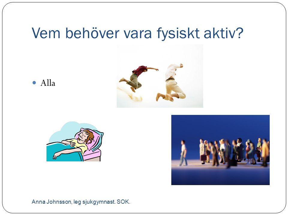 Vem behöver vara fysiskt aktiv? Alla Anna Johnsson, leg sjukgymnast. SOK.
