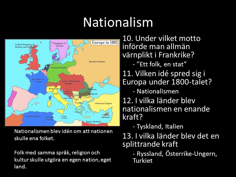 Hur orsakade nationalismen Idéen om att folk med samma språk och samma kultur skulle utgöra ett land – Tyskland enades vilket var hotfullt för andra länder – Österrike- Ungern splittrades vilket skapade oro Man ville kämpa för sitt land – Vi mot dom