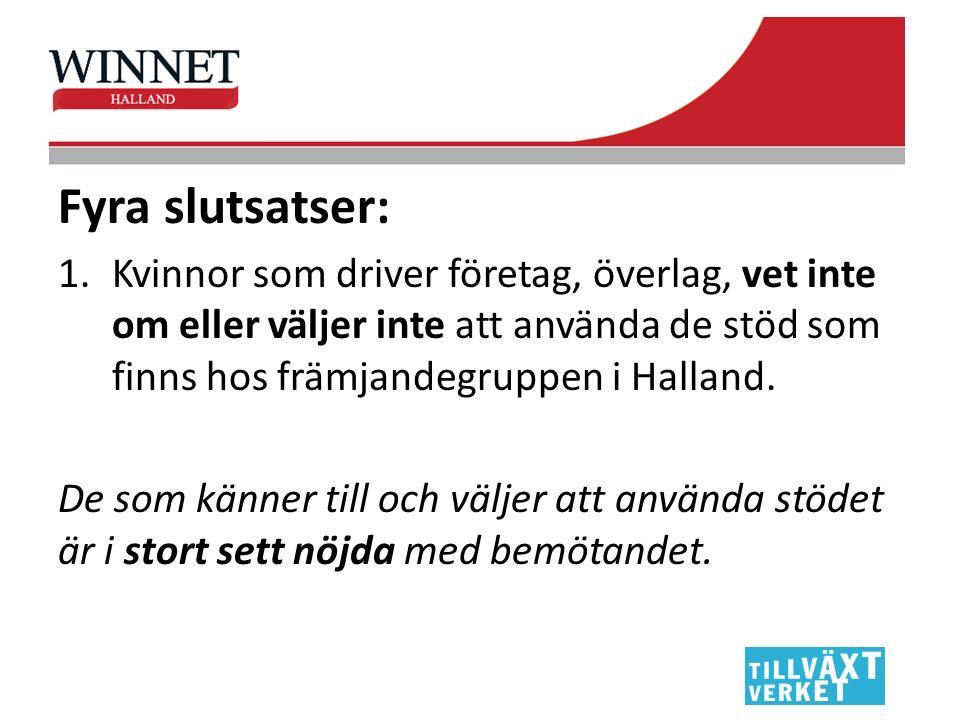 Fyra slutsatser: 1.Kvinnor som driver företag, överlag, vet inte om eller väljer inte att använda de stöd som finns hos främjandegruppen i Halland.