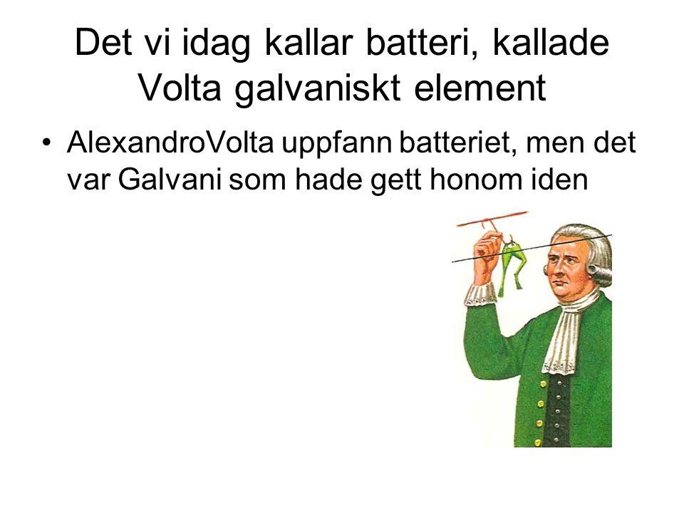 Det vi idag kallar batteri, kallade Volta galvaniskt element AlexandroVolta uppfann batteriet, men det var Galvani som hade gett honom iden