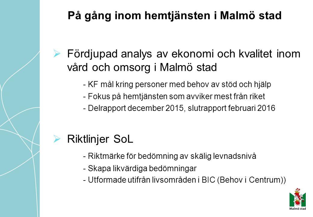 På gång inom hemtjänsten i Malmö stad  Fördjupad analys av ekonomi och kvalitet inom vård och omsorg i Malmö stad - KF mål kring personer med behov av stöd och hjälp - Fokus på hemtjänsten som avviker mest från riket - Delrapport december 2015, slutrapport februari 2016  Riktlinjer SoL - Riktmärke för bedömning av skälig levnadsnivå - Skapa likvärdiga bedömningar - Utformade utifrån livsområden i BIC (Behov i Centrum))