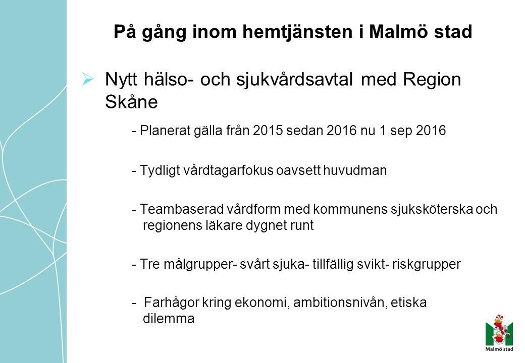 På gång inom hemtjänsten i Malmö stad  Nytt hälso- och sjukvårdsavtal med Region Skåne - Planerat gälla från 2015 sedan 2016 nu 1 sep 2016 - Tydligt vårdtagarfokus oavsett huvudman - Teambaserad vårdform med kommunens sjuksköterska och regionens läkare dygnet runt - Tre målgrupper- svårt sjuka- tillfällig svikt- riskgrupper - Farhågor kring ekonomi, ambitionsnivån, etiska dilemma