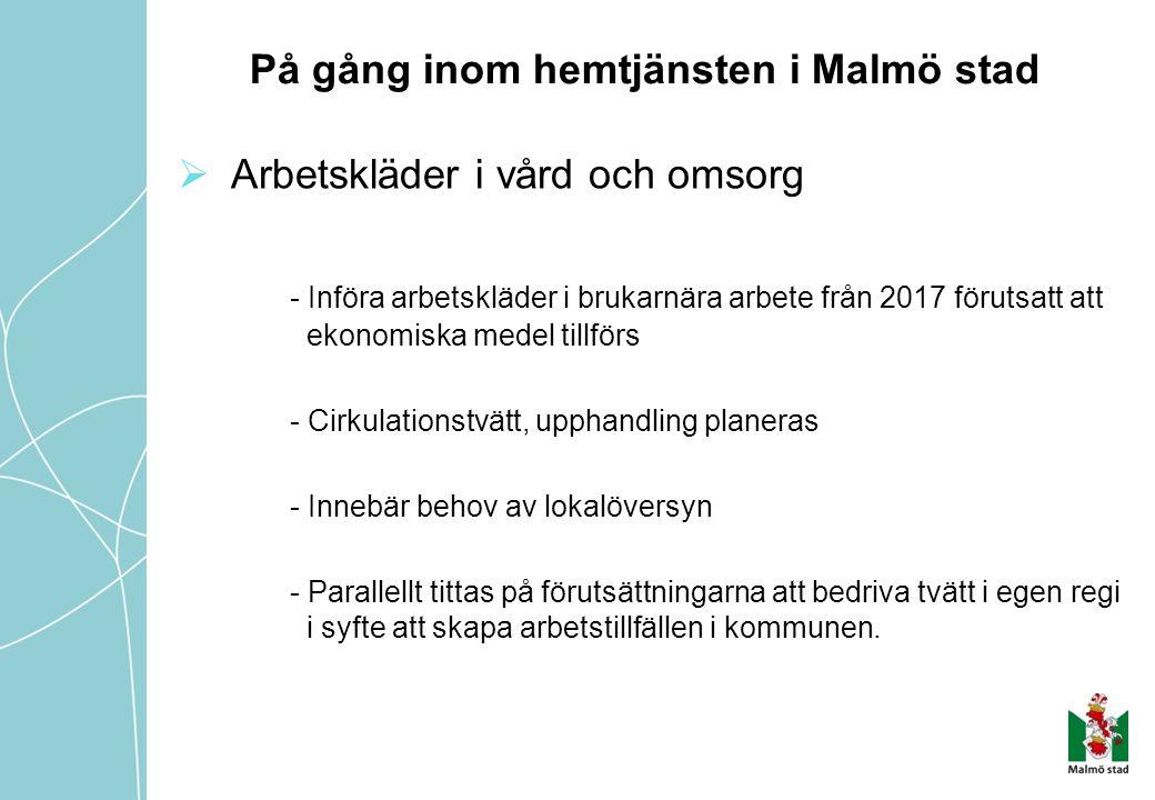 På gång inom hemtjänsten i Malmö stad  Arbetskläder i vård och omsorg - Införa arbetskläder i brukarnära arbete från 2017 förutsatt att ekonomiska medel tillförs - Cirkulationstvätt, upphandling planeras - Innebär behov av lokalöversyn - Parallellt tittas på förutsättningarna att bedriva tvätt i egen regi i syfte att skapa arbetstillfällen i kommunen.