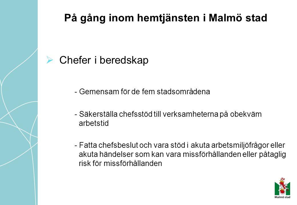 På gång inom hemtjänsten i Malmö stad  Chefer i beredskap - Gemensam för de fem stadsområdena - Säkerställa chefsstöd till verksamheterna på obekväm arbetstid - Fatta chefsbeslut och vara stöd i akuta arbetsmiljöfrågor eller akuta händelser som kan vara missförhållanden eller påtaglig risk för missförhållanden