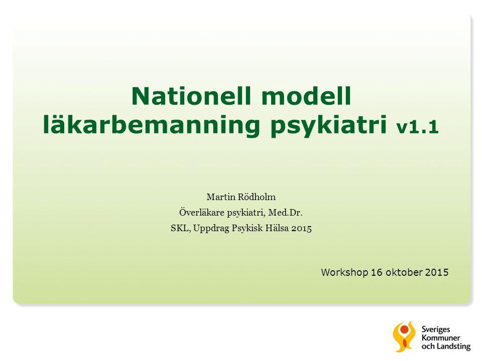 Nationell modell läkarbemanning psykiatri v1.1 Martin Rödholm Överläkare psykiatri, Med.Dr. SKL, Uppdrag Psykisk Hälsa 2015 Workshop 16 oktober 2015